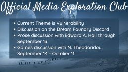 Official Media Exploration Club. Theme is vulnerability. Join the Discord to discuss prose with Edward A. Hall through September 13 and games with N. Theodoridou from September 14 to October 11.