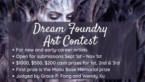 The art contest is for new and early-career artists and is open for submissions from September 1st to November 1st. There are cash prizes for the top three entrants, including the Monu Bose Memorial Prize. The judges are Grace P. Fong and Wendy Xu.