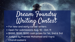 Dream Foundry writing contest for new and early-career writers is open for submissions August 10 to October 11, 2021. $1000, $500, and $200 prizes for 1st, 2nd, and 4rd places. Judges Premee Mohamed and Vajra Chandrasekera