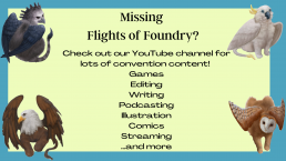 Missing Flights of Foundry? Check out our Youtube channel for lots of convention content! Games, Editing, Writing, Podcasting, Illustration, Comcis, Streaming...and more